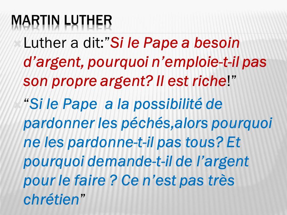 Martin Luther Luther a dit: Si le Pape a besoin d'argent, pourquoi n'emploie-t-il pas son propre argent Il est riche!