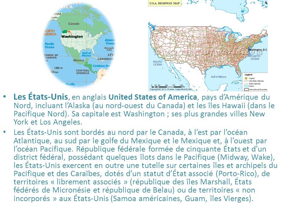Les États-Unis, en anglais United States of America, pays d'Amérique du Nord, incluant l'Alaska (au nord-ouest du Canada) et les îles Hawaii (dans le Pacifique Nord). Sa capitale est Washington ; ses plus grandes villes New York et Los Angeles.