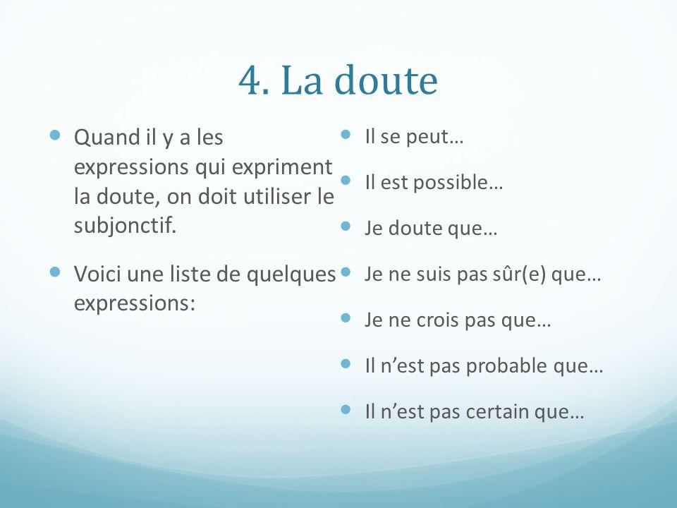 4. La doute Quand il y a les expressions qui expriment la doute, on doit utiliser le subjonctif.
