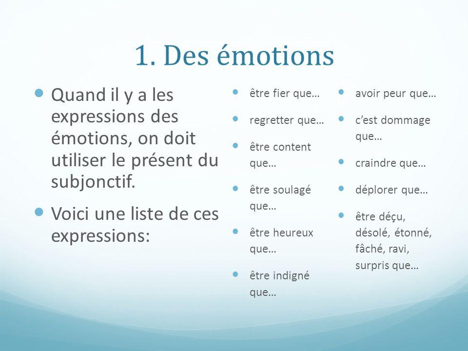 1. Des émotions Quand il y a les expressions des émotions, on doit utiliser le présent du subjonctif.
