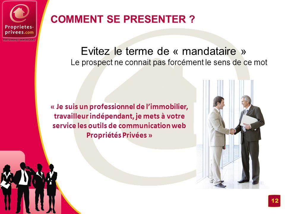 COMMENT SE PRESENTER Evitez le terme de « mandataire » Le prospect ne connait pas forcément le sens de ce mot.