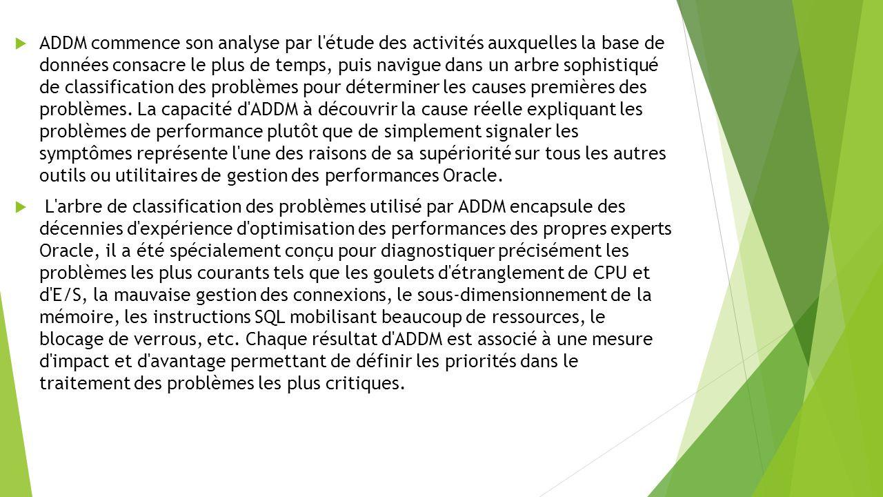 ADDM commence son analyse par l étude des activités auxquelles la base de données consacre le plus de temps, puis navigue dans un arbre sophistiqué de classification des problèmes pour déterminer les causes premières des problèmes. La capacité d ADDM à découvrir la cause réelle expliquant les problèmes de performance plutôt que de simplement signaler les symptômes représente l une des raisons de sa supériorité sur tous les autres outils ou utilitaires de gestion des performances Oracle.
