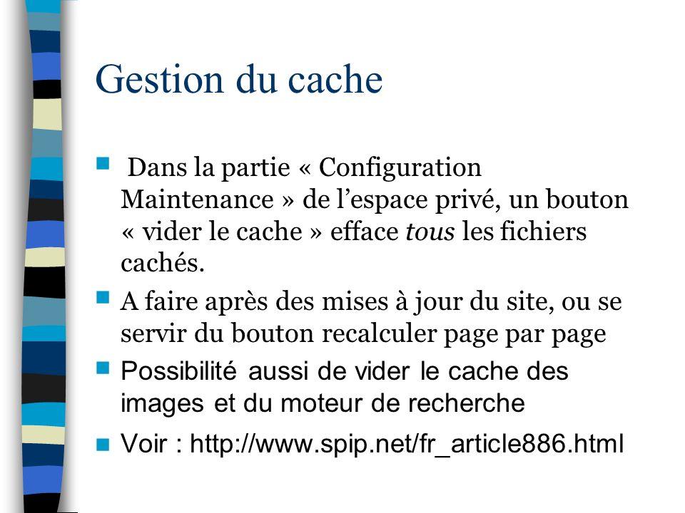 Gestion du cache Dans la partie « Configuration Maintenance » de l'espace privé, un bouton « vider le cache » efface tous les fichiers cachés.