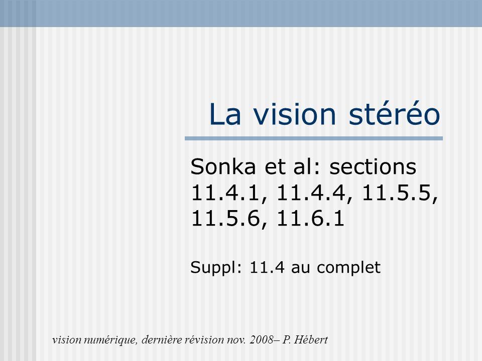 La vision stéréo Sonka et al: sections 11.4.1, 11.4.4, 11.5.5, 11.5.6, 11.6.1. Suppl: 11.4 au complet.