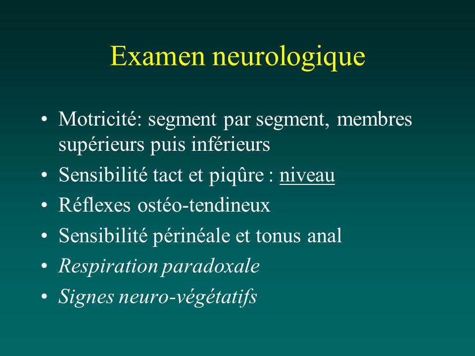 Examen neurologique Motricité: segment par segment, membres supérieurs puis inférieurs. Sensibilité tact et piqûre : niveau.