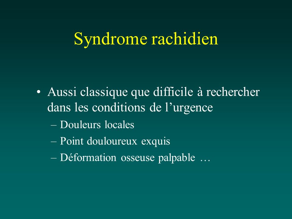 Syndrome rachidien Aussi classique que difficile à rechercher dans les conditions de l'urgence. Douleurs locales.