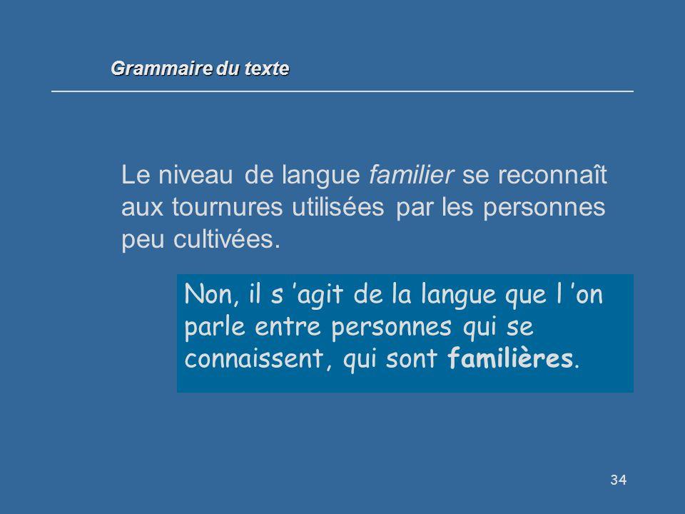 Grammaire du texte Le niveau de langue familier se reconnaît aux tournures utilisées par les personnes peu cultivées.