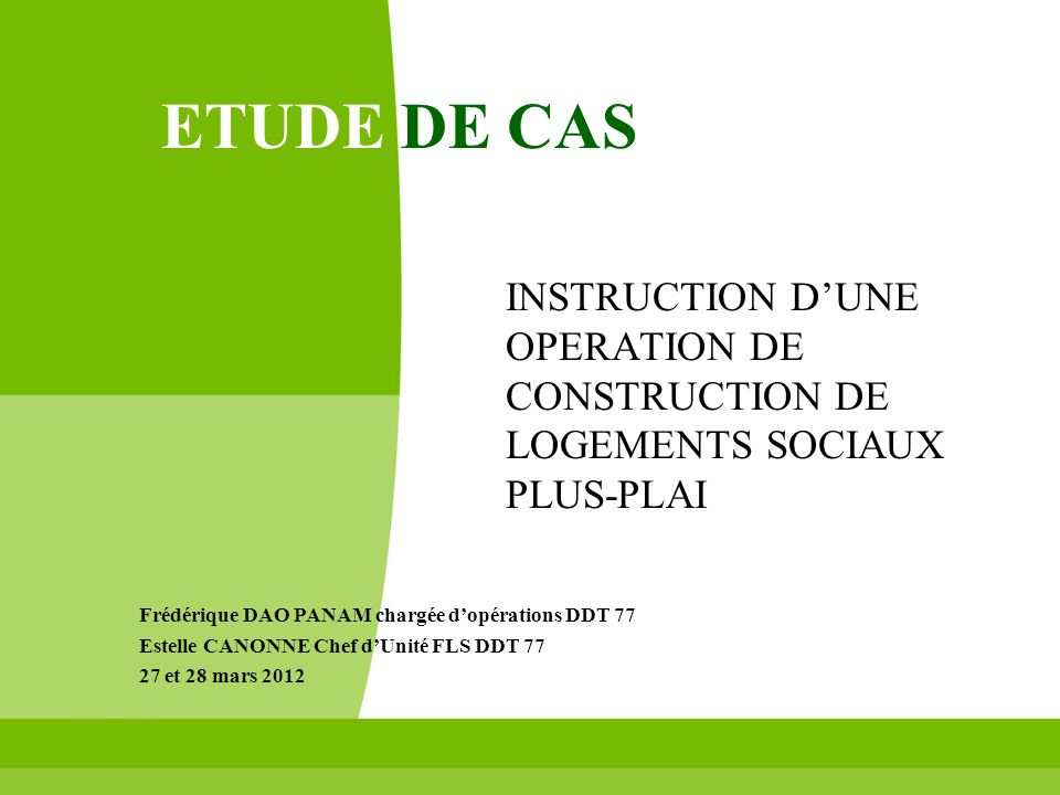 ETUDE DE CAS INSTRUCTION D'UNE OPERATION DE CONSTRUCTION DE LOGEMENTS SOCIAUX PLUS-PLAI. Frédérique DAO PANAM chargée d'opérations DDT 77.