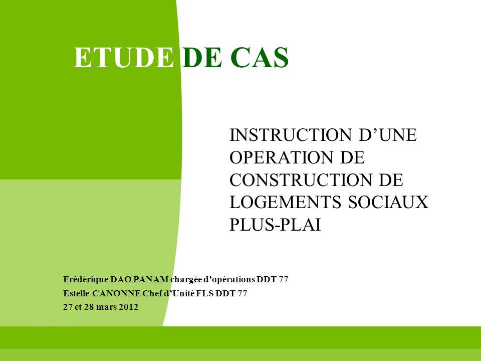ETUDE DE CASINSTRUCTION D'UNE OPERATION DE CONSTRUCTION DE LOGEMENTS SOCIAUX PLUS-PLAI. Frédérique DAO PANAM chargée d'opérations DDT 77.