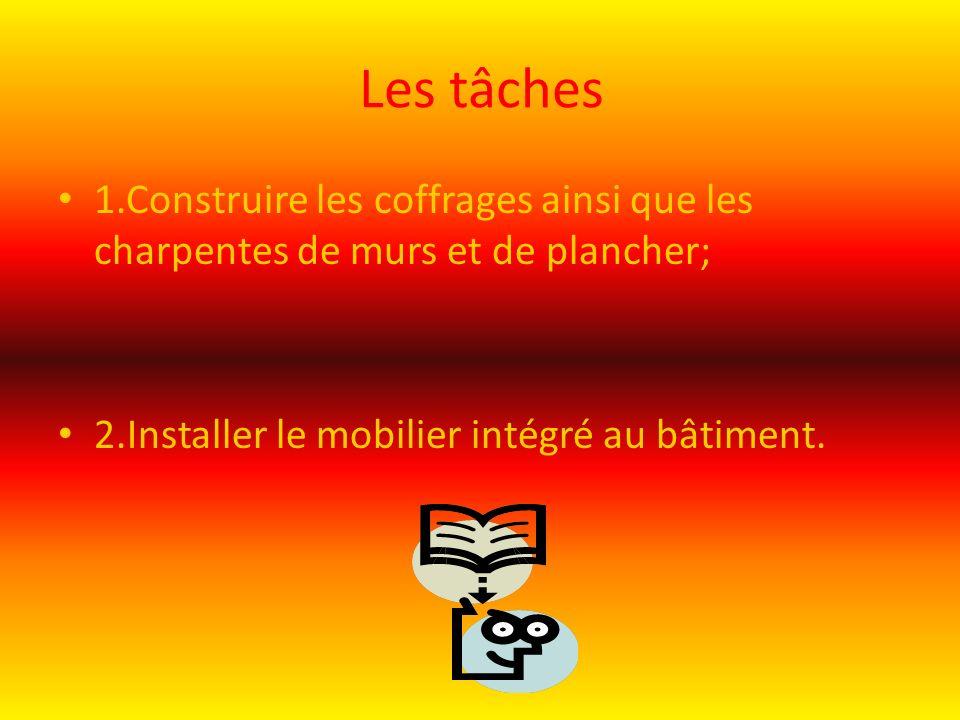 Les tâches 1.Construire les coffrages ainsi que les charpentes de murs et de plancher; 2.Installer le mobilier intégré au bâtiment.