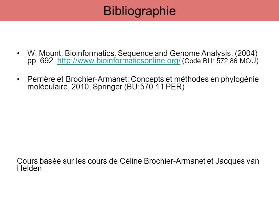 Bibliographie W. Mount. Bioinformatics: Sequence and Genome Analysis. (2004) pp. 692. http://www.bioinformaticsonline.org/ (Code BU: 572.86 MOU)