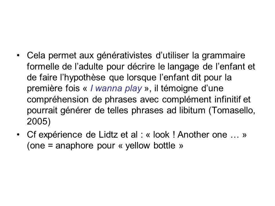 Cela permet aux générativistes d'utiliser la grammaire formelle de l'adulte pour décrire le langage de l'enfant et de faire l'hypothèse que lorsque l'enfant dit pour la première fois « I wanna play », il témoigne d'une compréhension de phrases avec complément infinitif et pourrait générer de telles phrases ad libitum (Tomasello, 2005)