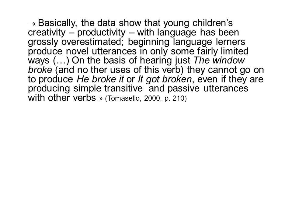 « Basically, the data show that young children's creativity – productivity – with language has been grossly overestimated; beginning language lerners produce novel utterances in only some fairly limited ways (…) On the basis of hearing just The window broke (and no ther uses of this verb) they cannot go on to produce He broke it or It got broken, even if they are producing simple transitive and passive utterances with other verbs » (Tomasello, 2000, p.