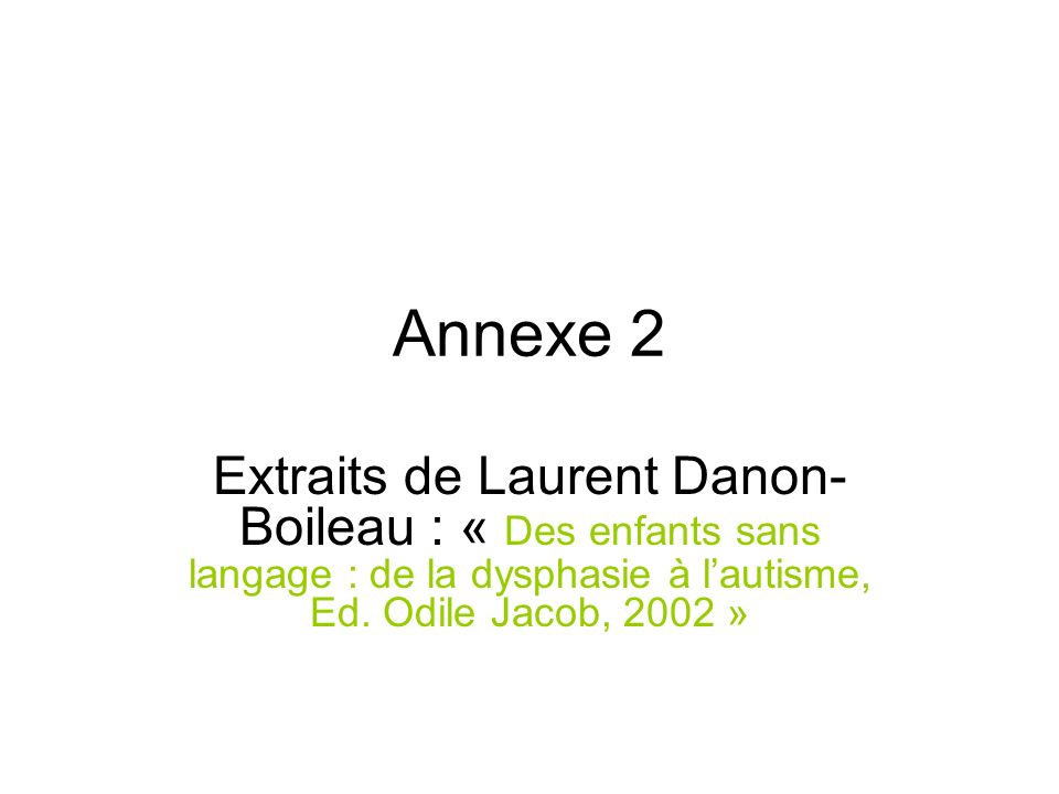 Annexe 2 Extraits de Laurent Danon-Boileau : « Des enfants sans langage : de la dysphasie à l'autisme, Ed.