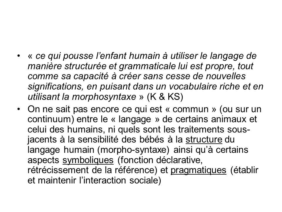 « ce qui pousse l'enfant humain à utiliser le langage de manière structurée et grammaticale lui est propre, tout comme sa capacité à créer sans cesse de nouvelles significations, en puisant dans un vocabulaire riche et en utilisant la morphosyntaxe » (K & KS)