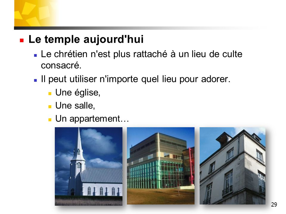 Le temple aujourd hui Le chrétien n est plus rattaché à un lieu de culte consacré. Il peut utiliser n importe quel lieu pour adorer.