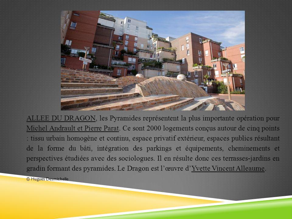 ALLEE DU DRAGON, les Pyramides représentent la plus importante opération pour Michel Andrault et Pierre Parat. Ce sont 2000 logements conçus autour de cinq points : tissu urbain homogène et continu, espace privatif extérieur, espaces publics résultant de la forme du bâti, intégration des parkings et équipements, cheminements et perspectives étudiées avec des sociologues. Il en résulte donc ces terrasses-jardins en gradin formant des pyramides. Le Dragon est l'œuvre d'Yvette Vincent Alleaume.