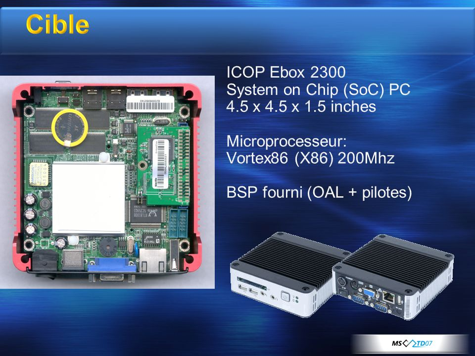 Cible ICOP Ebox 2300 System on Chip (SoC) PC 4.5 x 4.5 x 1.5 inches Microprocesseur: Vortex86 (X86) 200Mhz BSP fourni (OAL + pilotes)