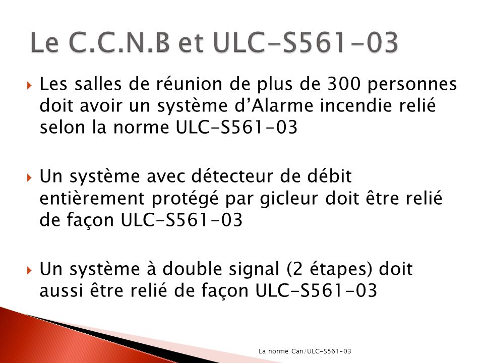 Le C.C.N.B et ULC-S561-03 Les salles de réunion de plus de 300 personnes doit avoir un système d'Alarme incendie relié selon la norme ULC-S561-03.