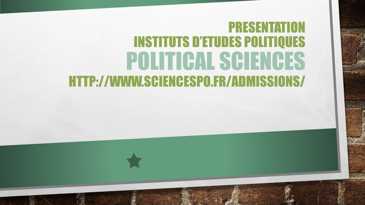 PRESENTATION INSTITUTS D'ETUDES POLITIQUES POLITICAL SCIENCES http://www.sciencespo.fr/admissions/