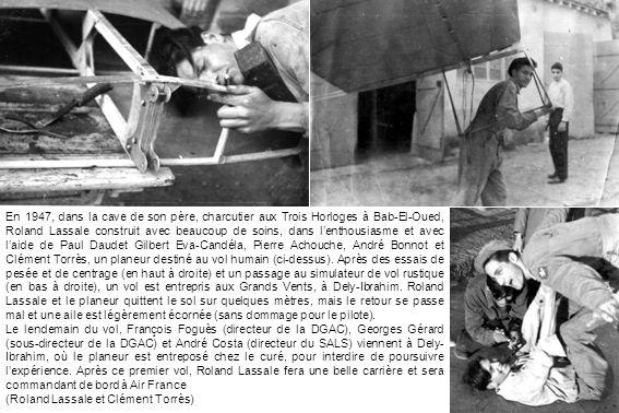 En 1947, dans la cave de son père, charcutier aux Trois Horloges à Bab-El-Oued, Roland Lassale construit avec beaucoup de soins, dans l'enthousiasme et avec l'aide de Paul Daudet Gilbert Eva-Candéla, Pierre Achouche, André Bonnot et Clément Torrès, un planeur destiné au vol humain (ci-dessus). Après des essais de pesée et de centrage (en haut à droite) et un passage au simulateur de vol rustique (en bas à droite), un vol est entrepris aux Grands Vents, à Dely-Ibrahim. Roland Lassale et le planeur quittent le sol sur quelques mètres, mais le retour se passe mal et une aile est légèrement écornée (sans dommage pour le pilote).