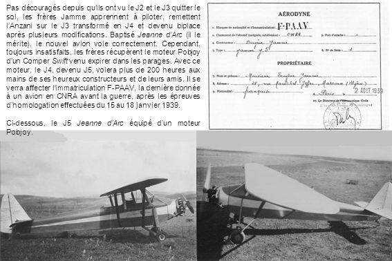 Pas découragés depuis qu'ils ont vu le J2 et le J3 quitter le sol, les frères Jamme apprennent à piloter, remettent l'Anzani sur le J3 transformé en J4 et devenu biplace après plusieurs modifications. Baptisé Jeanne d'Arc (il le mérite), le nouvel avion vole correctement. Cependant, toujours insatisfaits, les frères récupèrent le moteur Pobjoy d'un Comper Swift venu expirer dans les parages. Avec ce moteur, le J4, devenu J5, volera plus de 200 heures aux mains de ses heureux constructeurs et de leurs amis. Il se verra affecter l'immatriculation F-PAAV, la dernière donnée à un avion en CNRA avant la guerre, après les épreuves d'homologation effectuées du 15 au 18 janvier 1939.