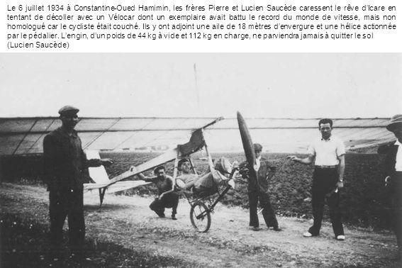 Le 6 juillet 1934 à Constantine-Oued Hamimin, les frères Pierre et Lucien Saucède caressent le rêve d'Icare en tentant de décoller avec un Vélocar dont un exemplaire avait battu le record du monde de vitesse, mais non homologué car le cycliste était couché. Ils y ont adjoint une aile de 18 mètres d'envergure et une hélice actionnée par le pédalier. L'engin, d'un poids de 44 kg à vide et 112 kg en charge, ne parviendra jamais à quitter le sol
