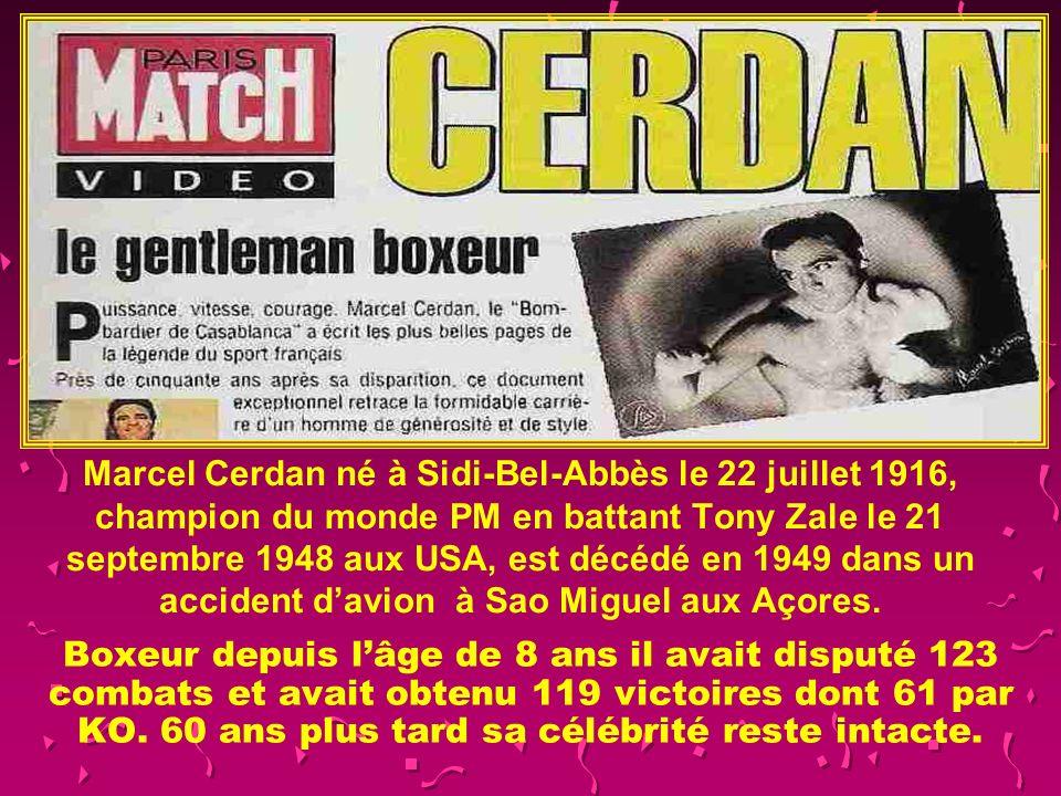 Marcel Cerdan né à Sidi-Bel-Abbès le 22 juillet 1916, champion du monde PM en battant Tony Zale le 21 septembre 1948 aux USA, est décédé en 1949 dans un accident d'avion à Sao Miguel aux Açores.