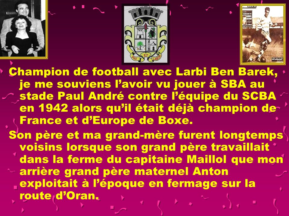 Champion de football avec Larbi Ben Barek, je me souviens l'avoir vu jouer à SBA au stade Paul André contre l'équipe du SCBA en 1942 alors qu'il était déjà champion de France et d'Europe de Boxe.