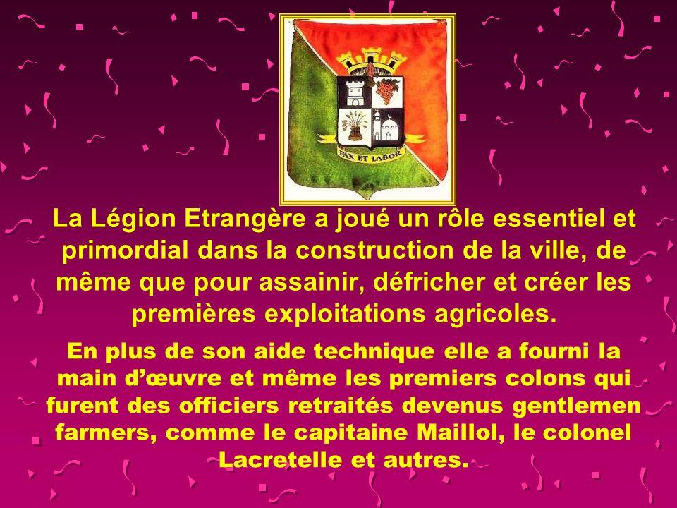 La Légion Etrangère a joué un rôle essentiel et primordial dans la construction de la ville, de même que pour assainir, défricher et créer les premières exploitations agricoles.