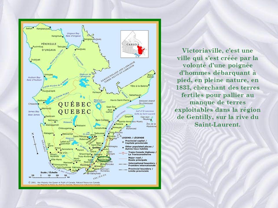 Victoriaville, c'est une ville qui s'est créée par la volonté d'une poignée d'hommes débarquant à pied, en pleine nature, en 1833, cherchant des terres fertiles pour pallier au manque de terres exploitables dans la région de Gentilly, sur la rive du Saint-Laurent.