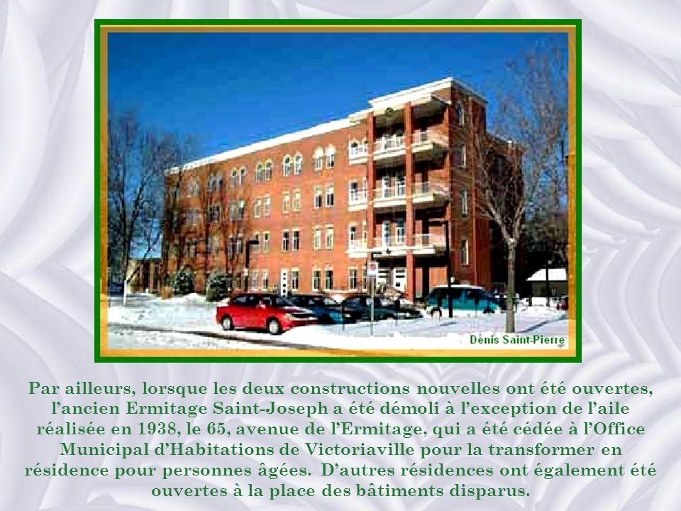 Par ailleurs, lorsque les deux constructions nouvelles ont été ouvertes, l'ancien Ermitage Saint-Joseph a été démoli à l'exception de l'aile réalisée en 1938, le 65, avenue de l'Ermitage, qui a été cédée à l'Office Municipal d'Habitations de Victoriaville pour la transformer en résidence pour personnes âgées.