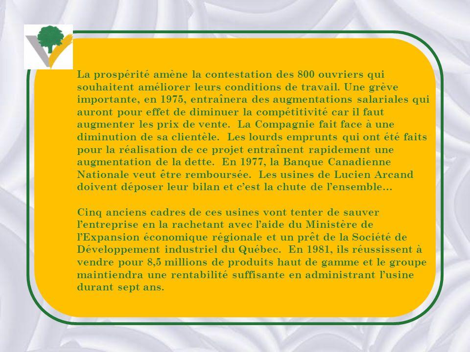 La prospérité amène la contestation des 800 ouvriers qui souhaitent améliorer leurs conditions de travail. Une grève importante, en 1975, entraînera des augmentations salariales qui auront pour effet de diminuer la compétitivité car il faut augmenter les prix de vente. La Compagnie fait face à une diminution de sa clientèle. Les lourds emprunts qui ont été faits pour la réalisation de ce projet entraînent rapidement une augmentation de la dette. En 1977, la Banque Canadienne Nationale veut être remboursée. Les usines de Lucien Arcand doivent déposer leur bilan et c'est la chute de l'ensemble…
