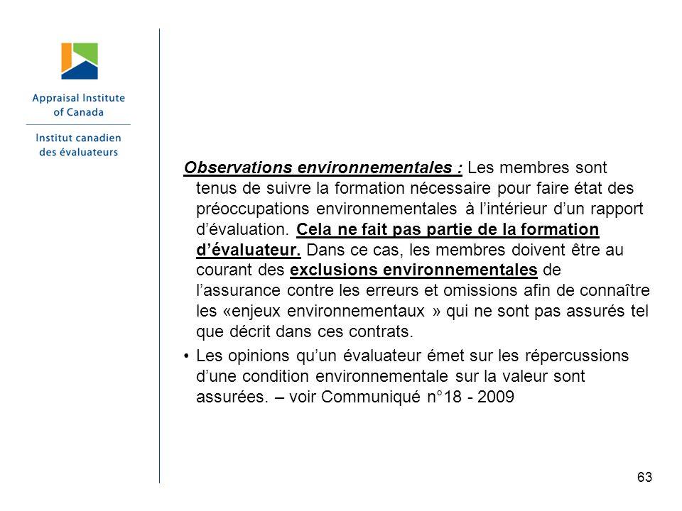 Observations environnementales : Les membres sont tenus de suivre la formation nécessaire pour faire état des préoccupations environnementales à l'intérieur d'un rapport d'évaluation. Cela ne fait pas partie de la formation d'évaluateur. Dans ce cas, les membres doivent être au courant des exclusions environnementales de l'assurance contre les erreurs et omissions afin de connaître les «enjeux environnementaux » qui ne sont pas assurés tel que décrit dans ces contrats.