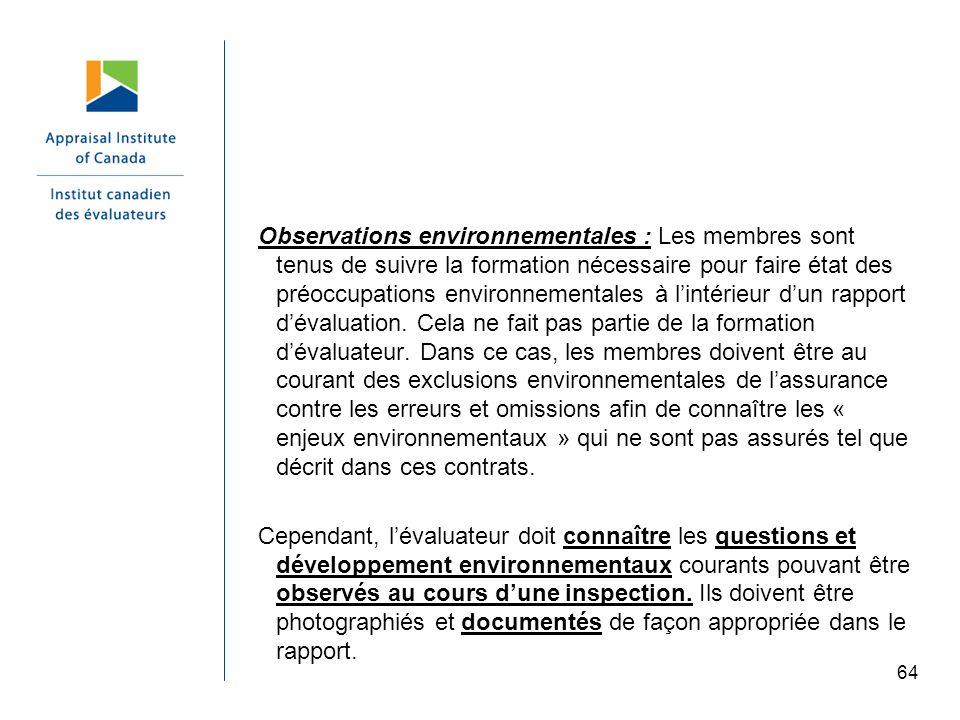 Observations environnementales : Les membres sont tenus de suivre la formation nécessaire pour faire état des préoccupations environnementales à l'intérieur d'un rapport d'évaluation. Cela ne fait pas partie de la formation d'évaluateur. Dans ce cas, les membres doivent être au courant des exclusions environnementales de l'assurance contre les erreurs et omissions afin de connaître les « enjeux environnementaux » qui ne sont pas assurés tel que décrit dans ces contrats.