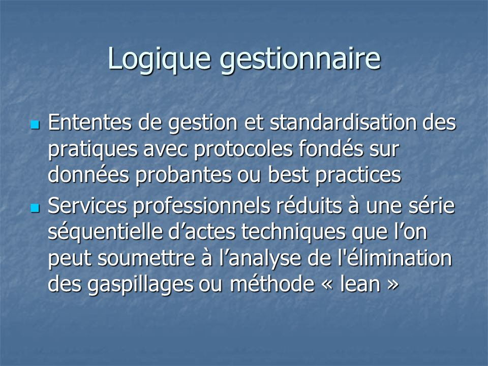 Logique gestionnaire Ententes de gestion et standardisation des pratiques avec protocoles fondés sur données probantes ou best practices.