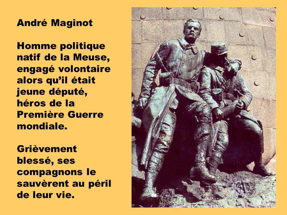 André Maginot Homme politique natif de la Meuse, engagé volontaire alors qu'il était jeune député, héros de la Première Guerre mondiale.