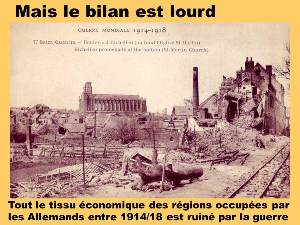 Mais le bilan est lourd Tout le tissu économique des régions occupées par les Allemands entre 1914/18 est ruiné par la guerre.