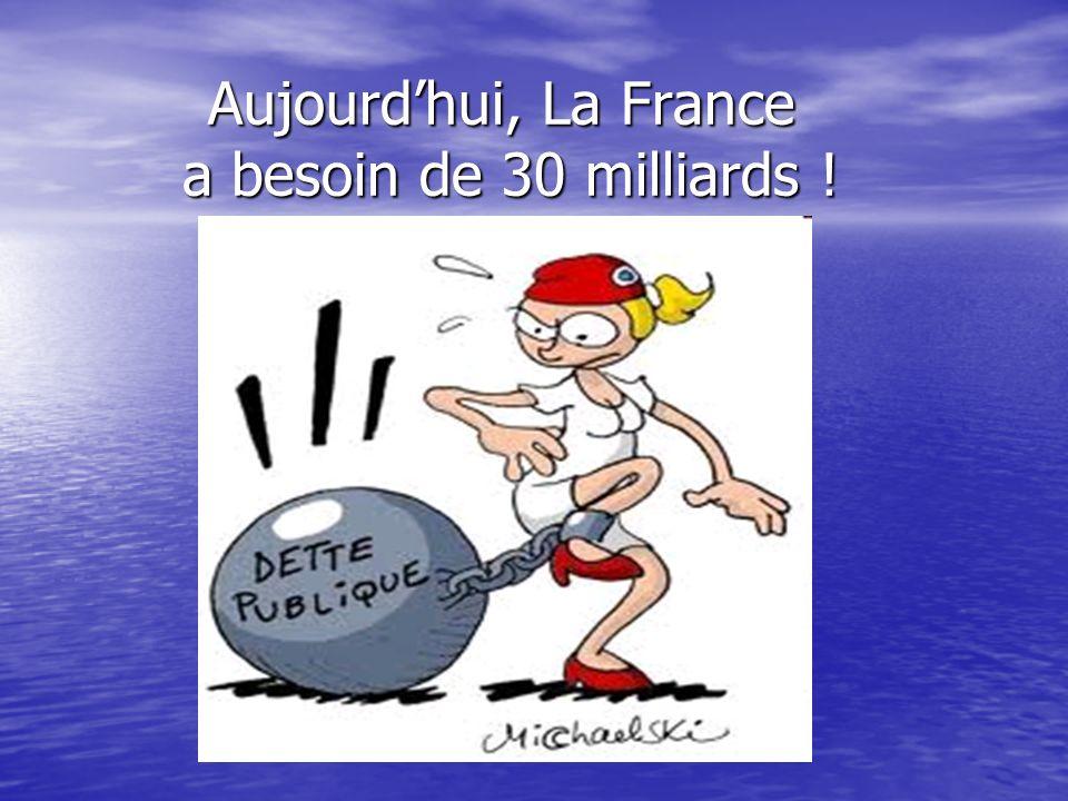 Aujourd'hui, La France a besoin de 30 milliards !
