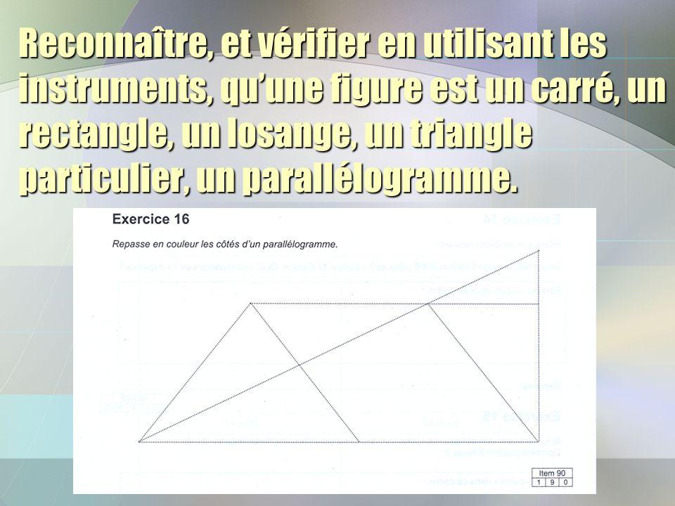 Reconnaître, et vérifier en utilisant les instruments, qu'une figure est un carré, un rectangle, un losange, un triangle particulier, un parallélogramme.