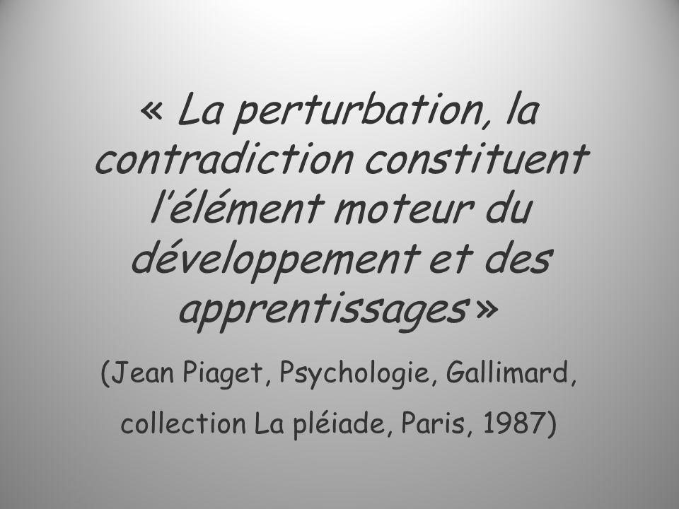 « La perturbation, la contradiction constituent l'élément moteur du développement et des apprentissages » (Jean Piaget, Psychologie, Gallimard, collection La pléiade, Paris, 1987)
