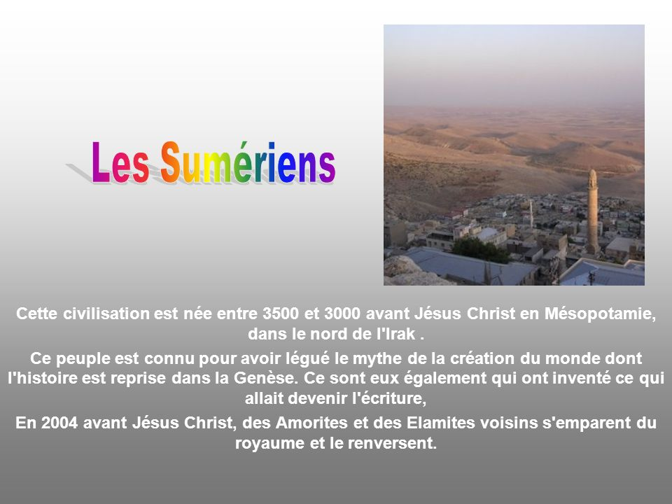 Les Sumériens Cette civilisation est née entre 3500 et 3000 avant Jésus Christ en Mésopotamie, dans le nord de l Irak .