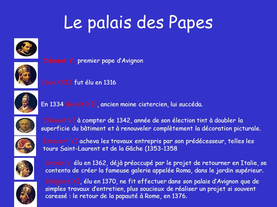 Le palais des Papes Clément V, premier pape d'Avignon. Jean XXII fut élu en 1316. En 1334 Benoît XII, ancien moine cistercien, lui succéda.