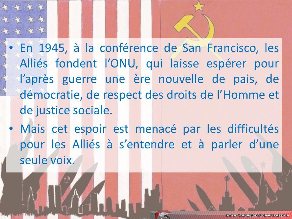En 1945, à la conférence de San Francisco, les Alliés fondent l'ONU, qui laisse espérer pour l'après guerre une ère nouvelle de pais, de démocratie, de respect des droits de l'Homme et de justice sociale.