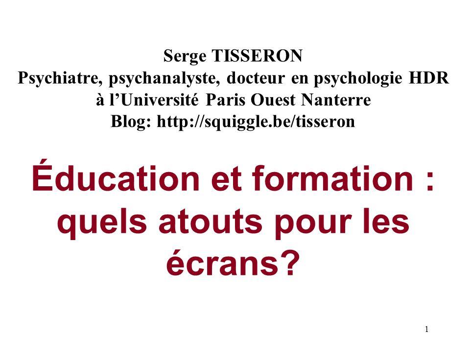 Serge TISSERON Psychiatre, psychanalyste, docteur en psychologie HDR à l'Université Paris Ouest Nanterre Blog: http://squiggle.be/tisseron Éducation et formation : quels atouts pour les écrans