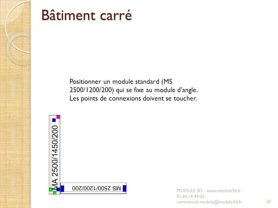 Bâtiment carré Positionner un module standard (MS 2500/1200/200) qui se fixe au module d'angle. Les points de connexions doivent se toucher.