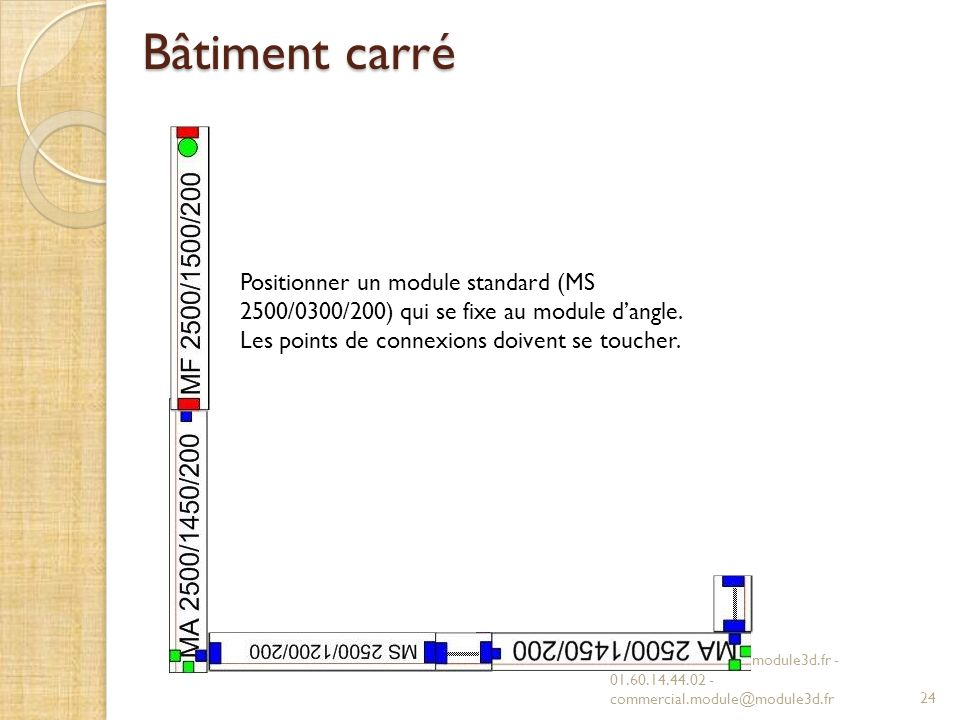 Bâtiment carré Positionner un module standard (MS 2500/0300/200) qui se fixe au module d'angle. Les points de connexions doivent se toucher.