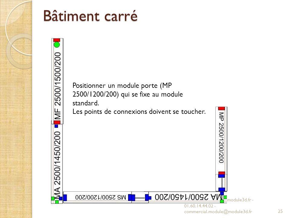 Bâtiment carré Positionner un module porte (MP 2500/1200/200) qui se fixe au module standard. Les points de connexions doivent se toucher.