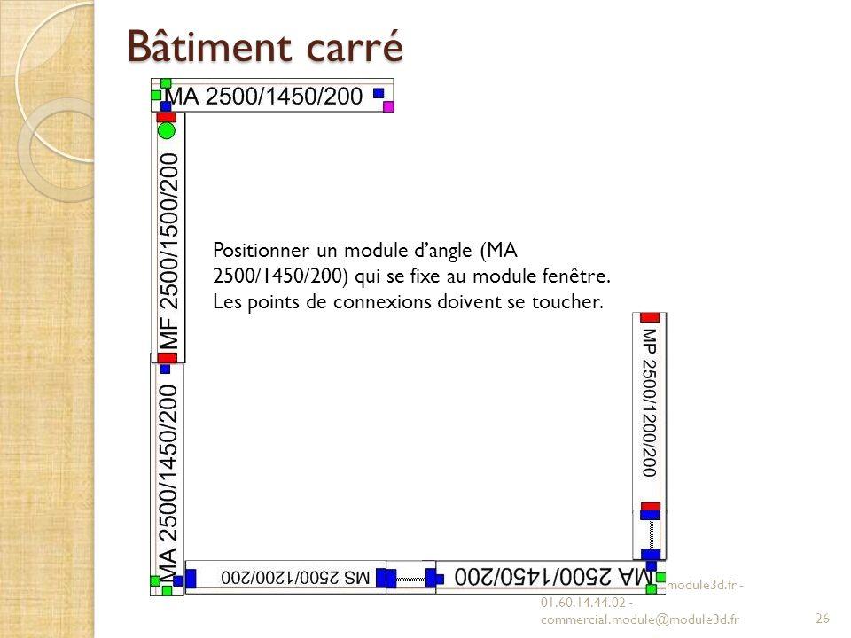 Bâtiment carré Positionner un module d'angle (MA 2500/1450/200) qui se fixe au module fenêtre. Les points de connexions doivent se toucher.