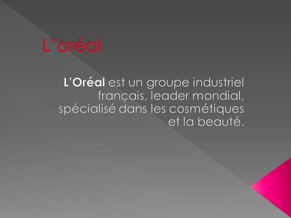 L'oréal L'Oréal est un groupe industriel français, leader mondial, spécialisé dans les cosmétiques et la beauté.